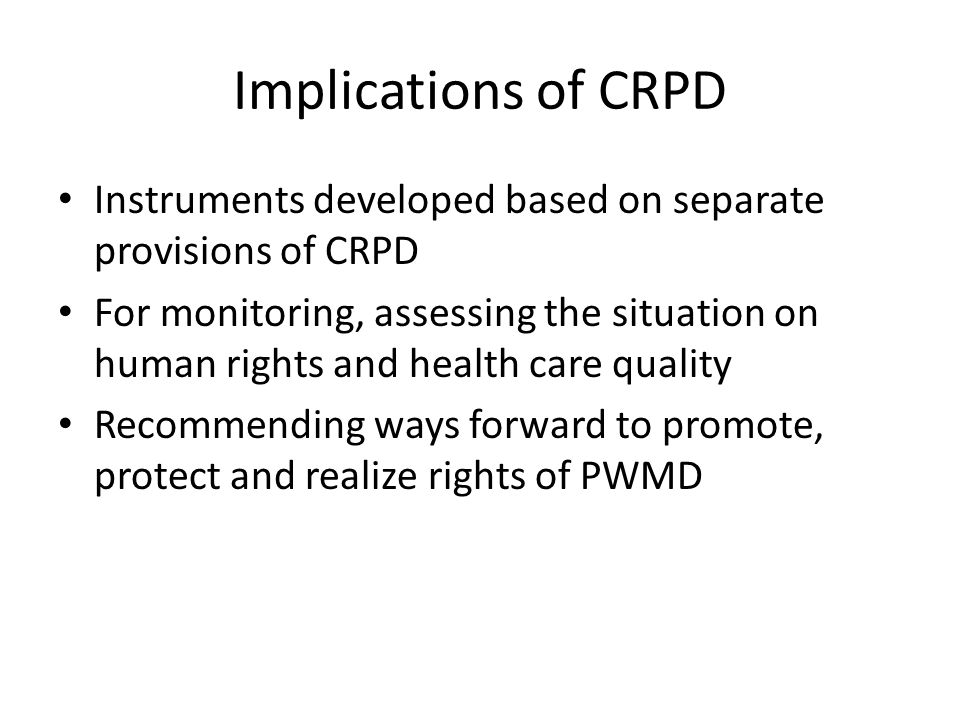 Implications of CRPD Instruments developed based on separate provisions of CRPD For monitoring, assessing the situation on human rights and health care quality Recommending ways forward to promote, protect and realize rights of PWMD