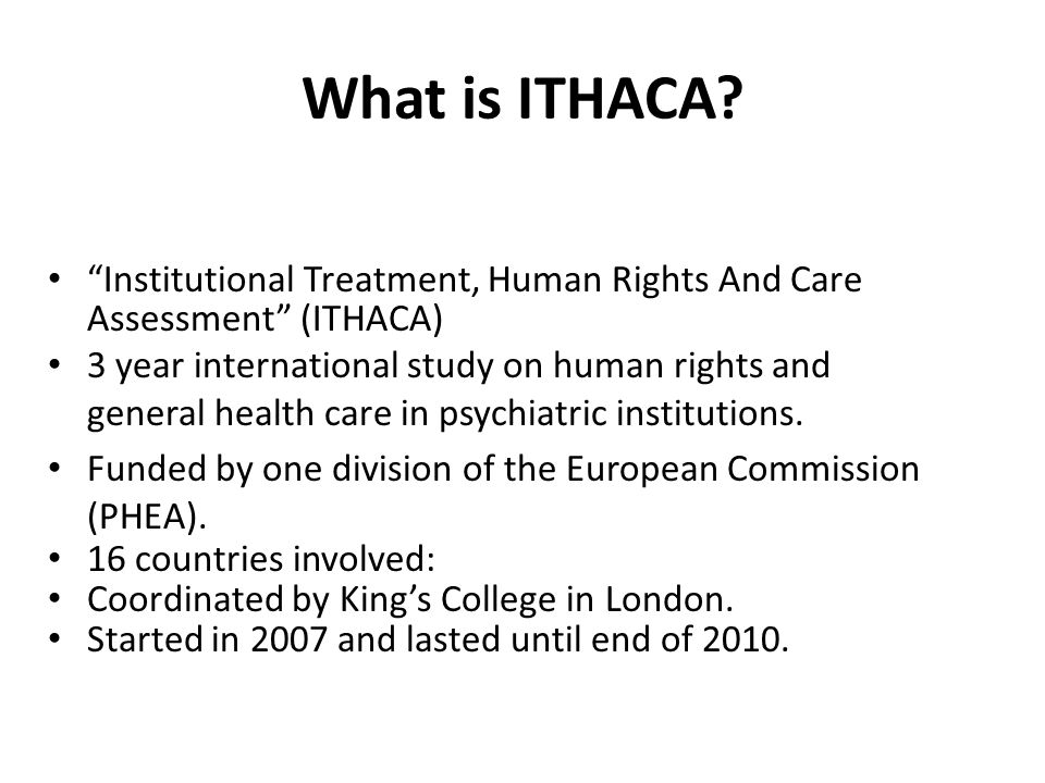"""What is ITHACA? """"Institutional Treatment, Human Rights And Care Assessment"""" (ITHACA) 3 year international study on human rights and general health car"""