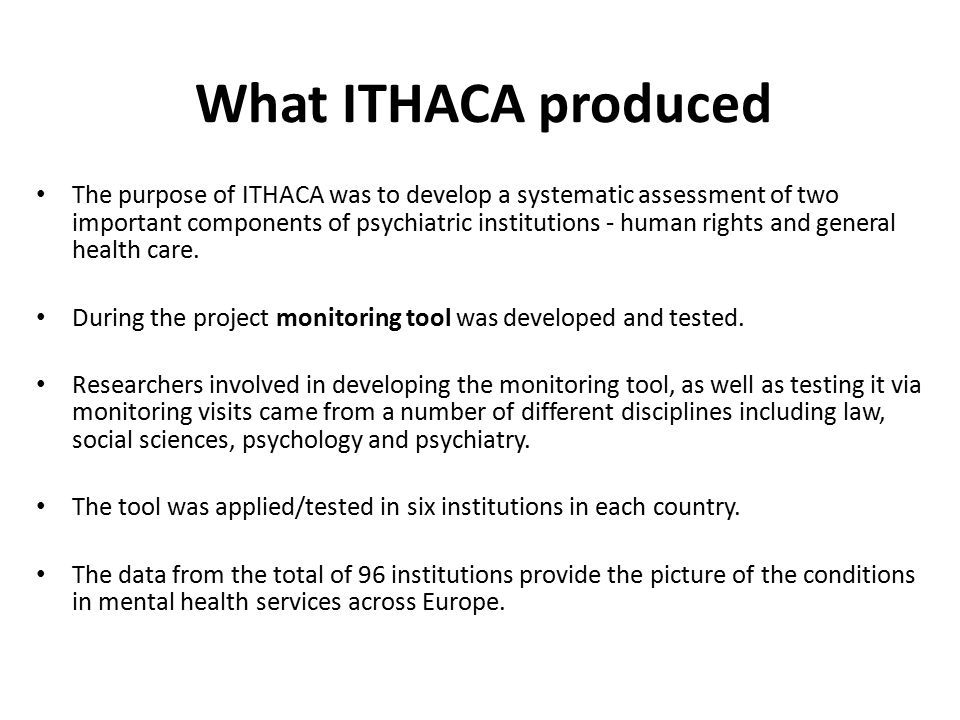 What ITHACA produced The purpose of ITHACA was to develop a systematic assessment of two important components of psychiatric institutions - human rights and general health care.