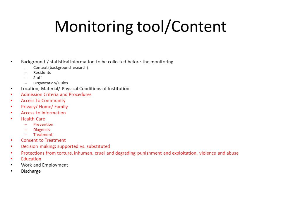 Monitoring tool/Content Background / statistical information to be collected before the monitoring – Context (background research) – Residents – Staff – Organization/ Rules Location, Material/ Physical Conditions of Institution Admission Criteria and Procedures Access to Community Privacy/ Home/ Family Access to Information Health Care – Prevention – Diagnosis – Treatment Consent to Treatment Decision making: supported vs.