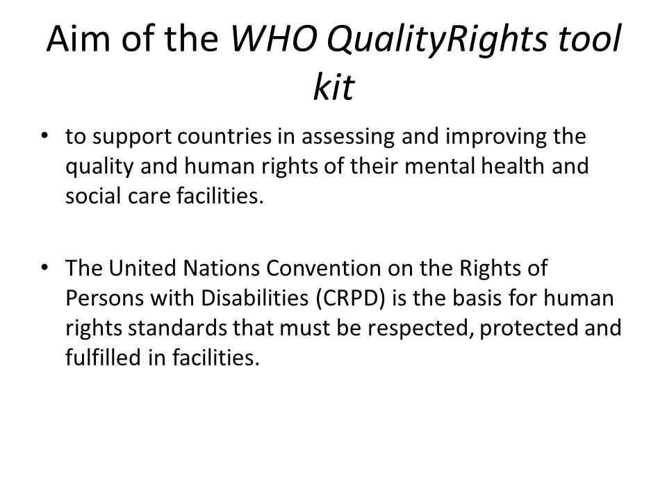Aim of the WHO QualityRights tool kit to support countries in assessing and improving the quality and human rights of their mental health and social c