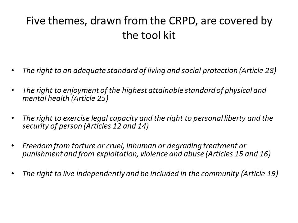 Five themes, drawn from the CRPD, are covered by the tool kit The right to an adequate standard of living and social protection (Article 28) The right to enjoyment of the highest attainable standard of physical and mental health (Article 25) The right to exercise legal capacity and the right to personal liberty and the security of person (Articles 12 and 14) Freedom from torture or cruel, inhuman or degrading treatment or punishment and from exploitation, violence and abuse (Articles 15 and 16) The right to live independently and be included in the community (Article 19)