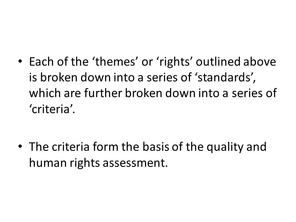 Each of the 'themes' or 'rights' outlined above is broken down into a series of 'standards', which are further broken down into a series of 'criteria'.