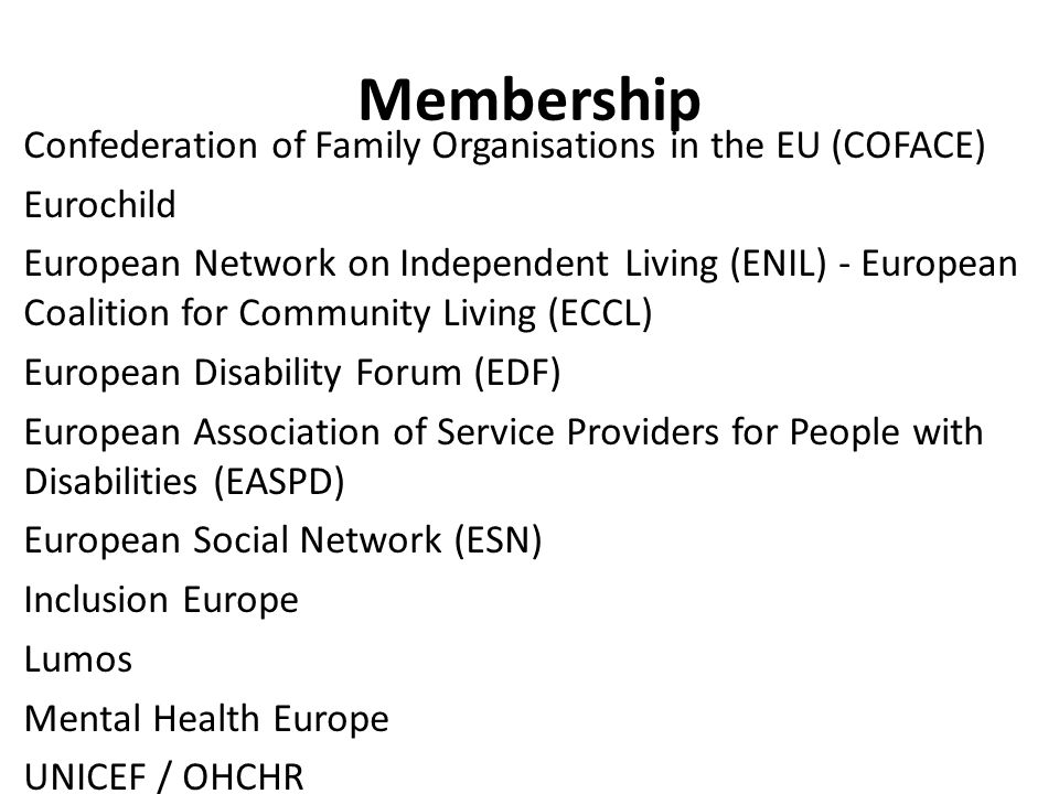 Membership Confederation of Family Organisations in the EU (COFACE) Eurochild European Network on Independent Living (ENIL) - European Coalition for Community Living (ECCL) European Disability Forum (EDF) European Association of Service Providers for People with Disabilities (EASPD) European Social Network (ESN) Inclusion Europe Lumos Mental Health Europe UNICEF / OHCHR