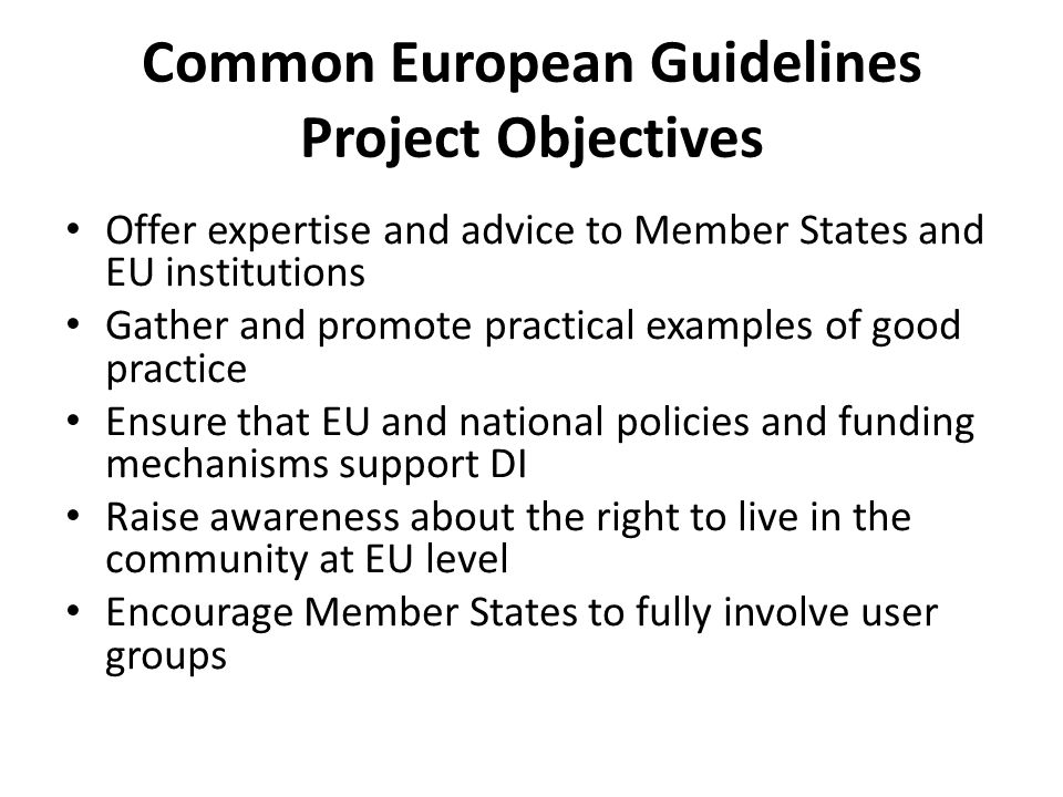 Common European Guidelines Project Objectives Offer expertise and advice to Member States and EU institutions Gather and promote practical examples of good practice Ensure that EU and national policies and funding mechanisms support DI Raise awareness about the right to live in the community at EU level Encourage Member States to fully involve user groups