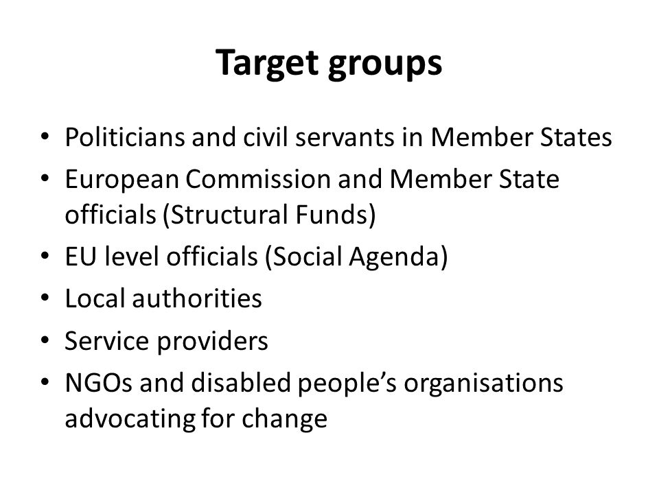 Target groups Politicians and civil servants in Member States European Commission and Member State officials (Structural Funds) EU level officials (Social Agenda) Local authorities Service providers NGOs and disabled people's organisations advocating for change
