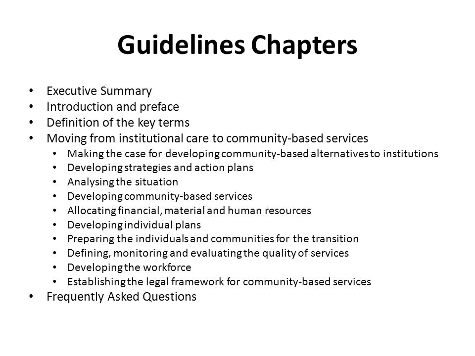 Guidelines Chapters Executive Summary Introduction and preface Definition of the key terms Moving from institutional care to community-based services Making the case for developing community-based alternatives to institutions Developing strategies and action plans Analysing the situation Developing community-based services Allocating financial, material and human resources Developing individual plans Preparing the individuals and communities for the transition Defining, monitoring and evaluating the quality of services Developing the workforce Establishing the legal framework for community-based services Frequently Asked Questions