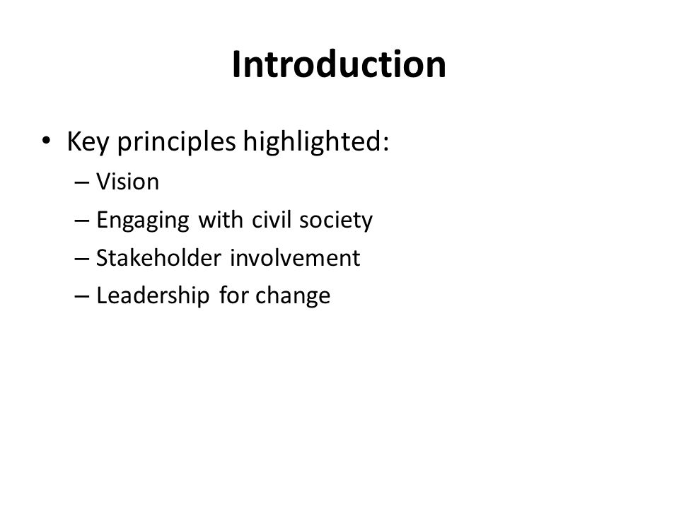 Introduction Key principles highlighted: – Vision – Engaging with civil society – Stakeholder involvement – Leadership for change