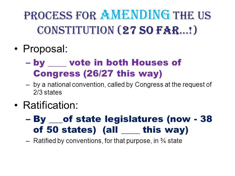Process for Amending the US Constitution (27 so far…!) Proposal: –by ____ vote in both Houses of Congress (26/27 this way) –by a national convention, called by Congress at the request of 2/3 states Ratification: –By ___of state legislatures (now - 38 of 50 states) (all ____ this way) –Ratified by conventions, for that purpose, in ¾ state