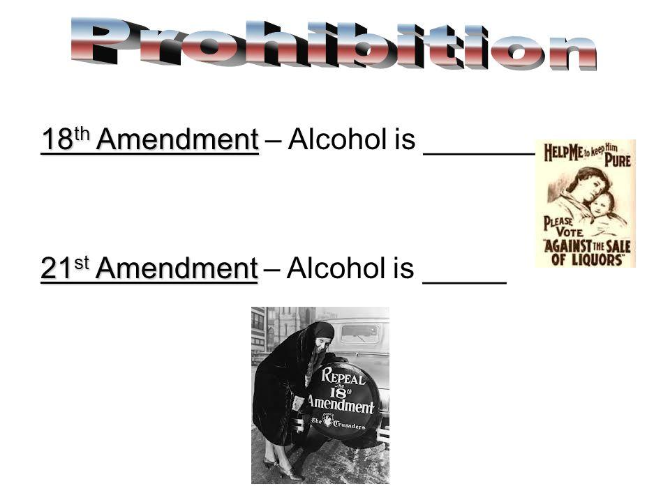 18 th Amendment 18 th Amendment – Alcohol is _______ 21 st Amendment 21 st Amendment – Alcohol is _____