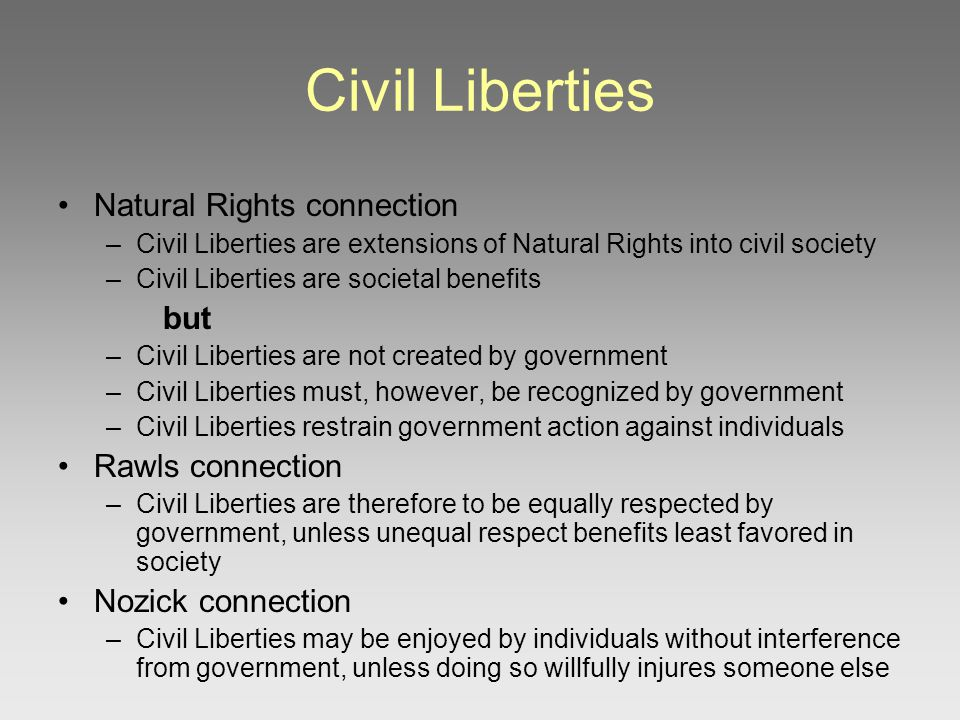 Civil Liberties Natural Rights connection –Civil Liberties are extensions of Natural Rights into civil society –Civil Liberties are societal benefits but –Civil Liberties are not created by government –Civil Liberties must, however, be recognized by government –Civil Liberties restrain government action against individuals Rawls connection –Civil Liberties are therefore to be equally respected by government, unless unequal respect benefits least favored in society Nozick connection –Civil Liberties may be enjoyed by individuals without interference from government, unless doing so willfully injures someone else