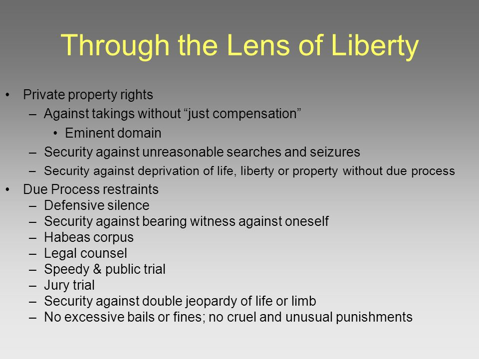 Through the Lens of Liberty Private property rights –Against takings without just compensation Eminent domain –Security against unreasonable searches and seizures –Security against deprivation of life, liberty or property without due process Due Process restraints –Defensive silence –Security against bearing witness against oneself –Habeas corpus –Legal counsel –Speedy & public trial –Jury trial –Security against double jeopardy of life or limb –No excessive bails or fines; no cruel and unusual punishments