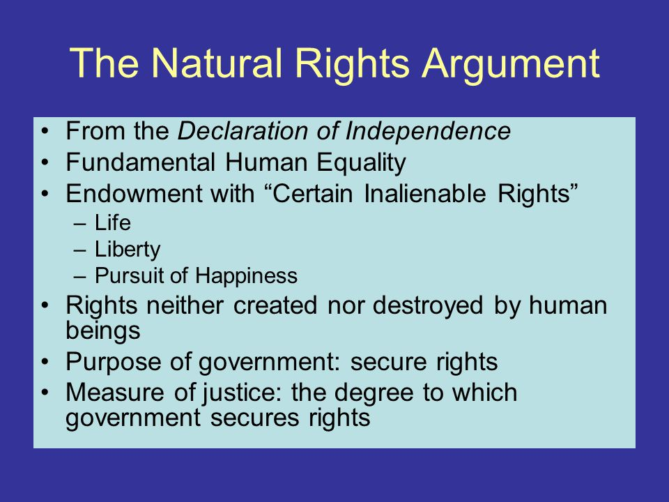 The Natural Rights Argument From the Declaration of Independence Fundamental Human Equality Endowment with Certain Inalienable Rights –Life –Liberty –Pursuit of Happiness Rights neither created nor destroyed by human beings Purpose of government: secure rights Measure of justice: the degree to which government secures rights