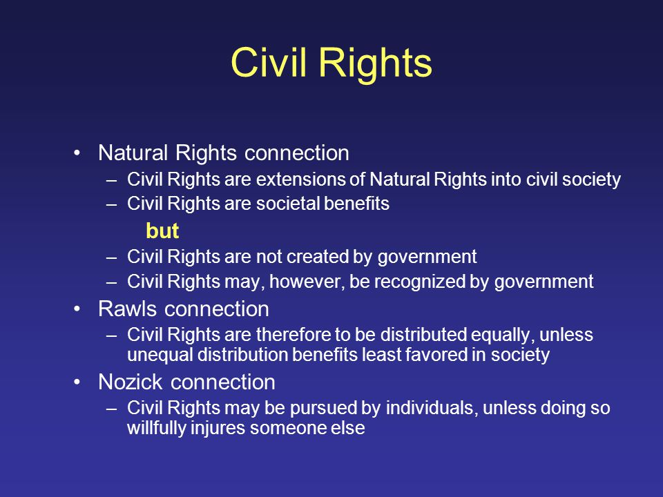 Civil Rights Natural Rights connection –Civil Rights are extensions of Natural Rights into civil society –Civil Rights are societal benefits but –Civil Rights are not created by government –Civil Rights may, however, be recognized by government Rawls connection –Civil Rights are therefore to be distributed equally, unless unequal distribution benefits least favored in society Nozick connection –Civil Rights may be pursued by individuals, unless doing so willfully injures someone else