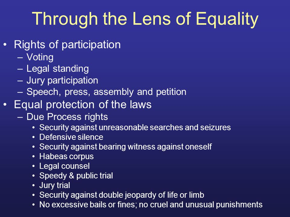 Through the Lens of Equality Rights of participation –Voting –Legal standing –Jury participation –Speech, press, assembly and petition Equal protection of the laws –Due Process rights Security against unreasonable searches and seizures Defensive silence Security against bearing witness against oneself Habeas corpus Legal counsel Speedy & public trial Jury trial Security against double jeopardy of life or limb No excessive bails or fines; no cruel and unusual punishments