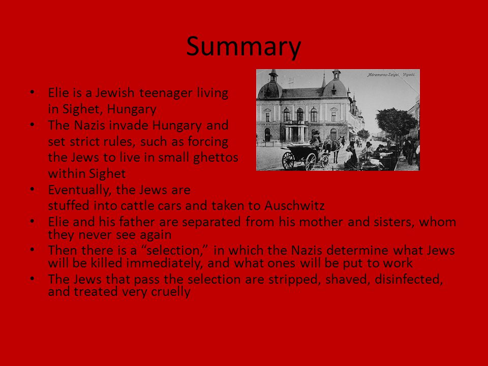 Summary Elie is a Jewish teenager living in Sighet, Hungary The Nazis invade Hungary and set strict rules, such as forcing the Jews to live in small ghettos within Sighet Eventually, the Jews are stuffed into cattle cars and taken to Auschwitz Elie and his father are separated from his mother and sisters, whom they never see again Then there is a selection, in which the Nazis determine what Jews will be killed immediately, and what ones will be put to work The Jews that pass the selection are stripped, shaved, disinfected, and treated very cruelly