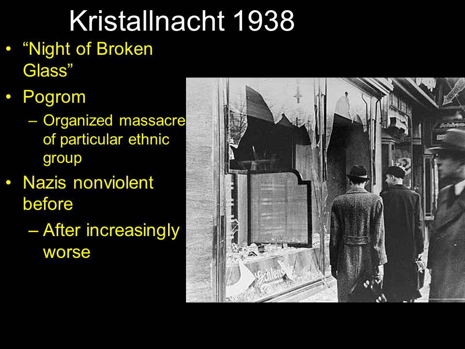 "Kristallnacht 1938 ""Night of Broken Glass"" Pogrom –Organized massacre of particular ethnic group Nazis nonviolent before –After increasingly worse"