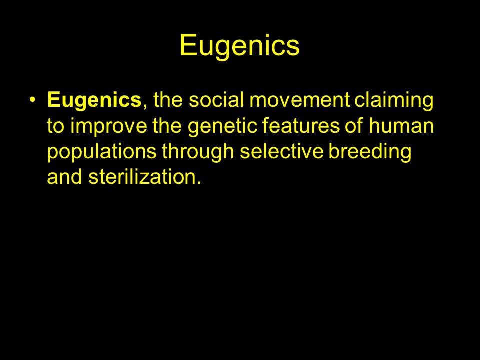 Eugenics Eugenics, the social movement claiming to improve the genetic features of human populations through selective breeding and sterilization.