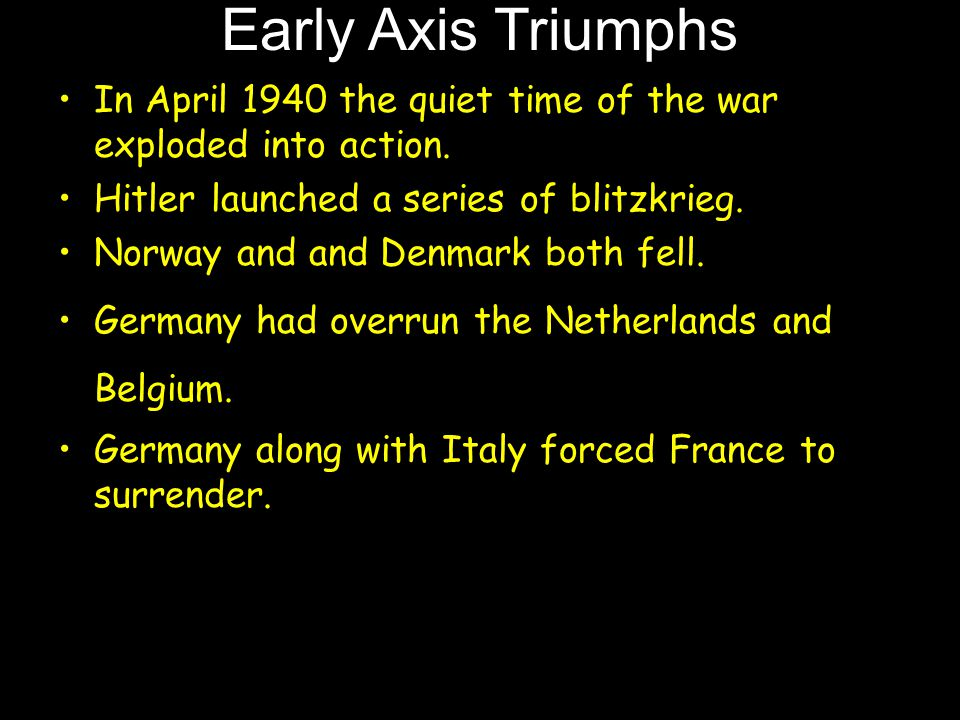 Early Axis Triumphs In April 1940 the quiet time of the war exploded into action. Hitler launched a series of blitzkrieg. Norway and and Denmark both