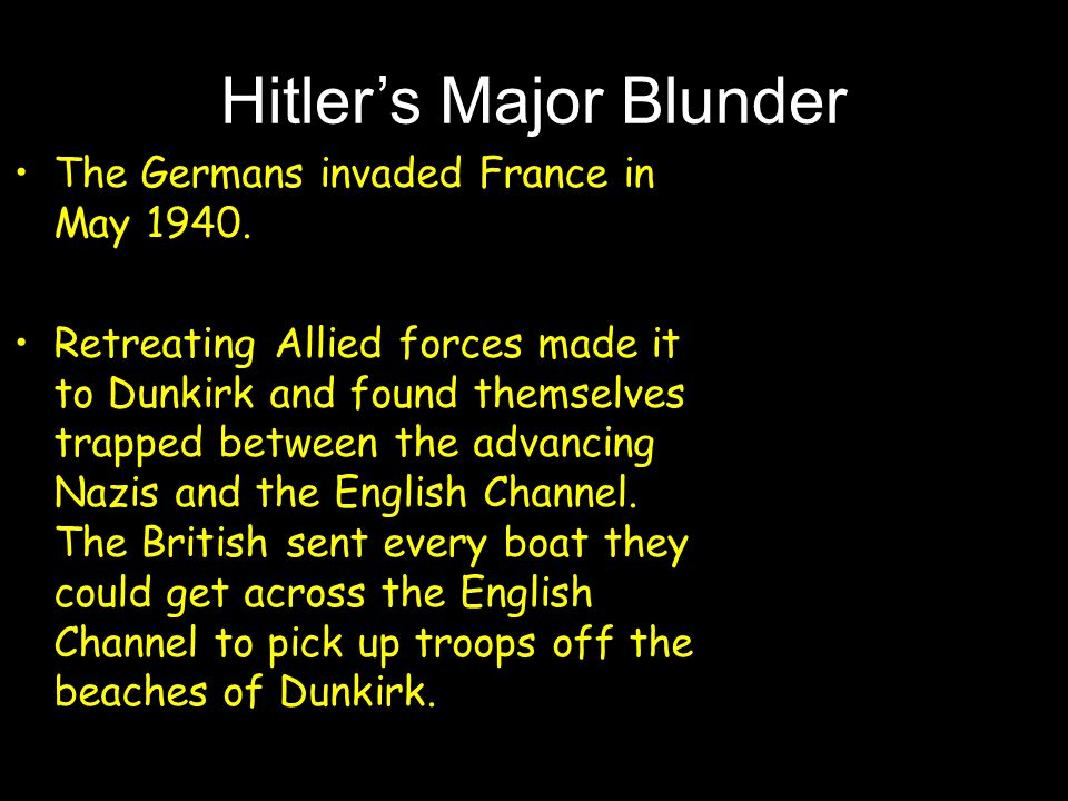 Hitler's Major Blunder The Germans invaded France in May 1940. Retreating Allied forces made it to Dunkirk and found themselves trapped between the ad