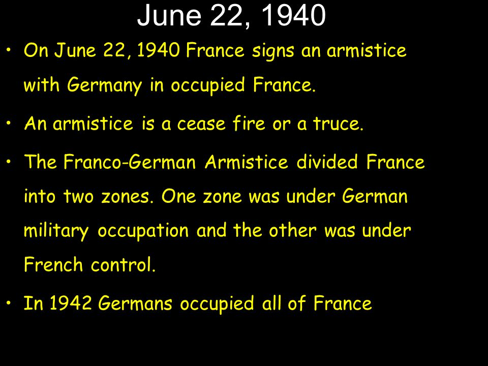 June 22, 1940 On June 22, 1940 France signs an armistice with Germany in occupied France. An armistice is a cease fire or a truce. The Franco-German A