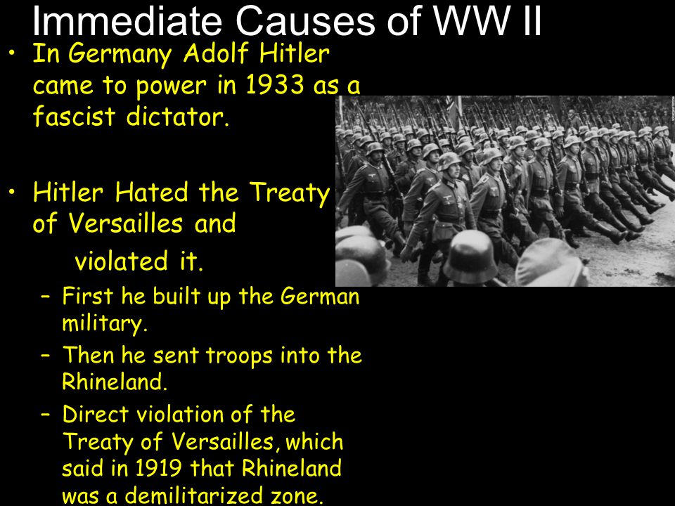 Immediate Causes of WW II In Germany Adolf Hitler came to power in 1933 as a fascist dictator. Hitler Hated the Treaty of Versailles and violated it.