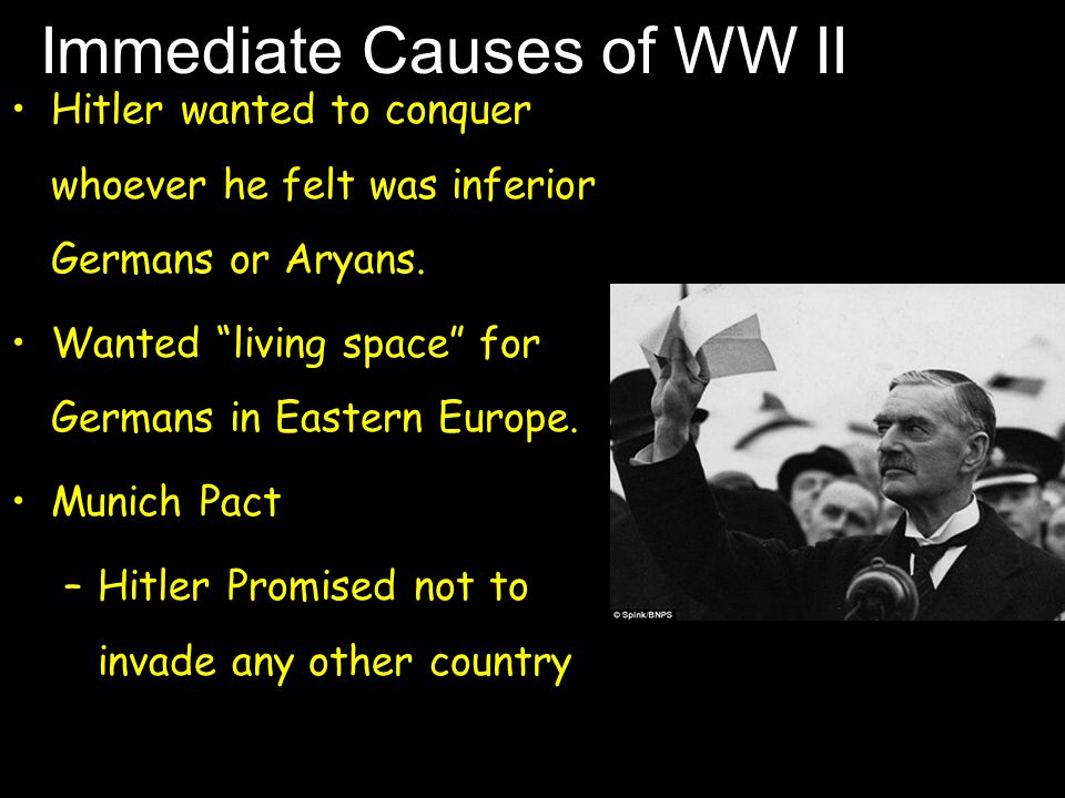 Immediate Causes of WW II Hitler wanted to conquer whoever he felt was inferior Germans or Aryans.
