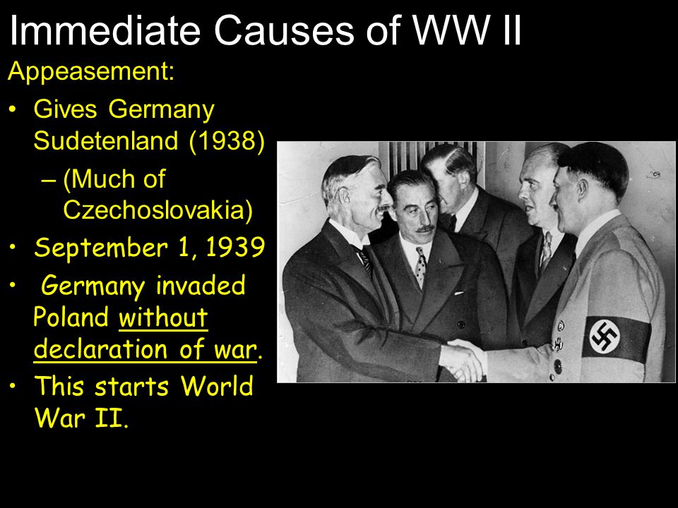 Immediate Causes of WW II Appeasement: Gives Germany Sudetenland (1938) –(Much of Czechoslovakia) September 1, 1939 Germany invaded Poland without dec