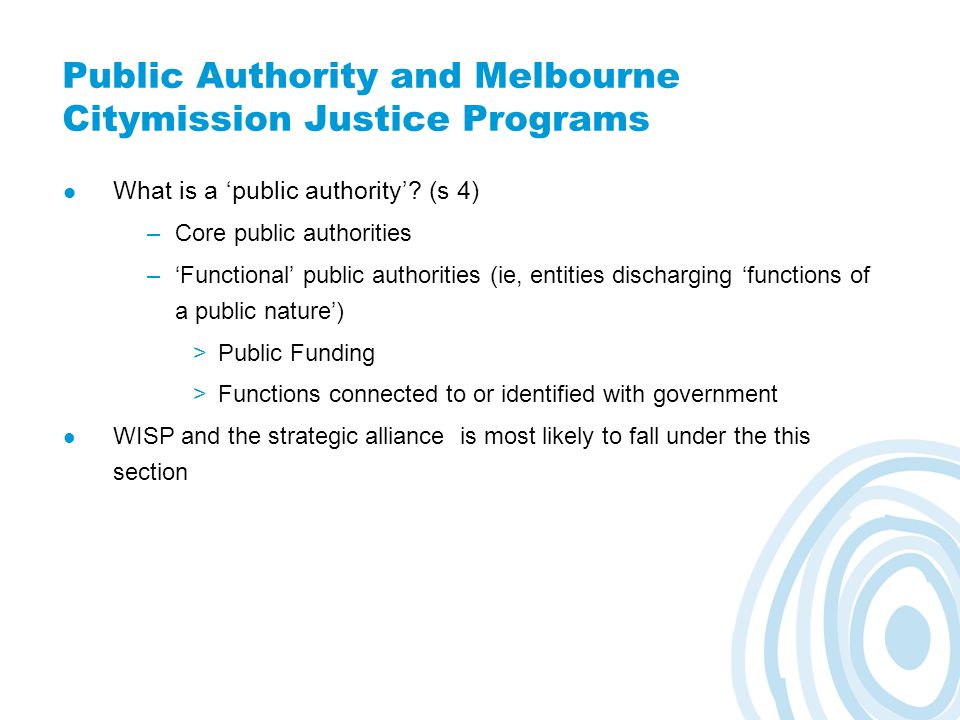 Public Authority and Melbourne Citymission Justice Programs What is a 'public authority'? (s 4) –Core public authorities –'Functional' public authorit