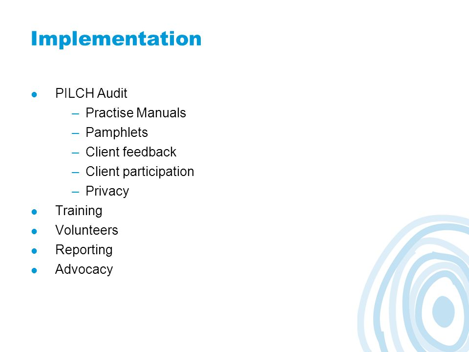 Implementation PILCH Audit –Practise Manuals –Pamphlets –Client feedback –Client participation –Privacy Training Volunteers Reporting Advocacy