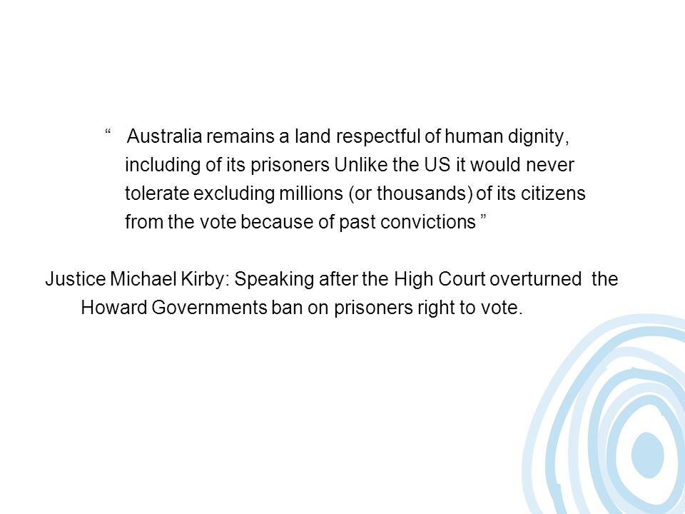 Australia remains a land respectful of human dignity, including of its prisoners Unlike the US it would never tolerate excluding millions (or thousands) of its citizens from the vote because of past convictions Justice Michael Kirby: Speaking after the High Court overturned the Howard Governments ban on prisoners right to vote.