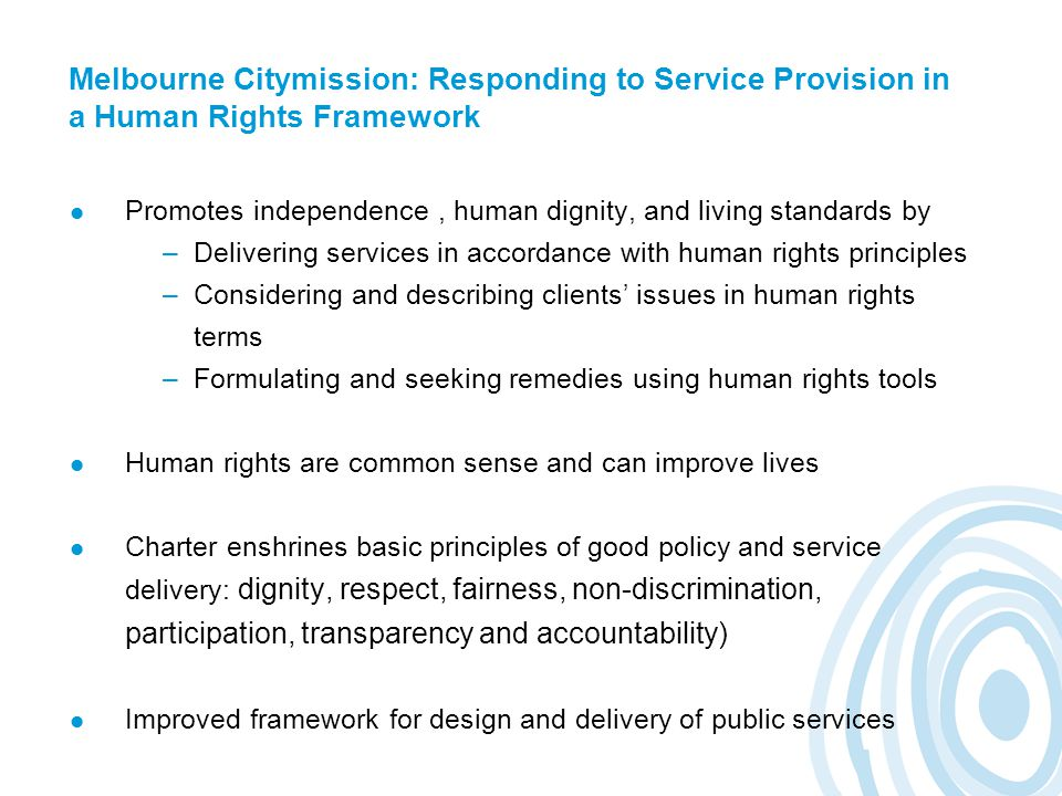 Melbourne Citymission: Responding to Service Provision in a Human Rights Framework Promotes independence, human dignity, and living standards by –Delivering services in accordance with human rights principles –Considering and describing clients' issues in human rights terms –Formulating and seeking remedies using human rights tools Human rights are common sense and can improve lives Charter enshrines basic principles of good policy and service delivery: dignity, respect, fairness, non-discrimination, participation, transparency and accountability) Improved framework for design and delivery of public services