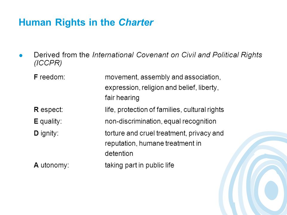 Human Rights in the Charter Derived from the International Covenant on Civil and Political Rights (ICCPR) F reedom:movement, assembly and association, expression, religion and belief, liberty, fair hearing R espect:life, protection of families, cultural rights E quality:non-discrimination, equal recognition D ignity:torture and cruel treatment, privacy and reputation, humane treatment in detention A utonomy:taking part in public life