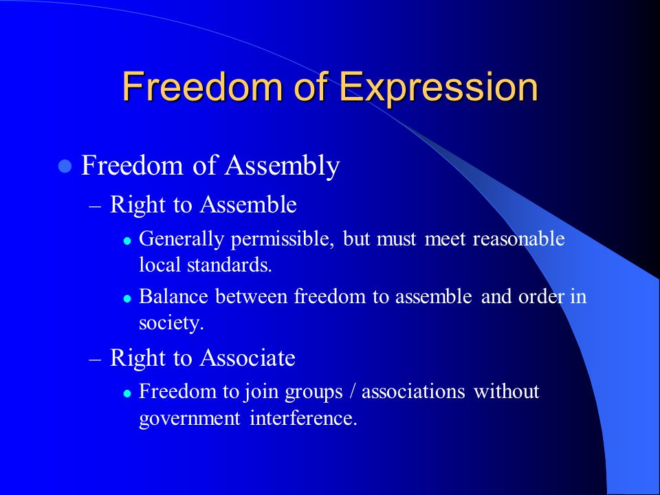 Freedom of Expression Freedom of Assembly – Right to Assemble Generally permissible, but must meet reasonable local standards.