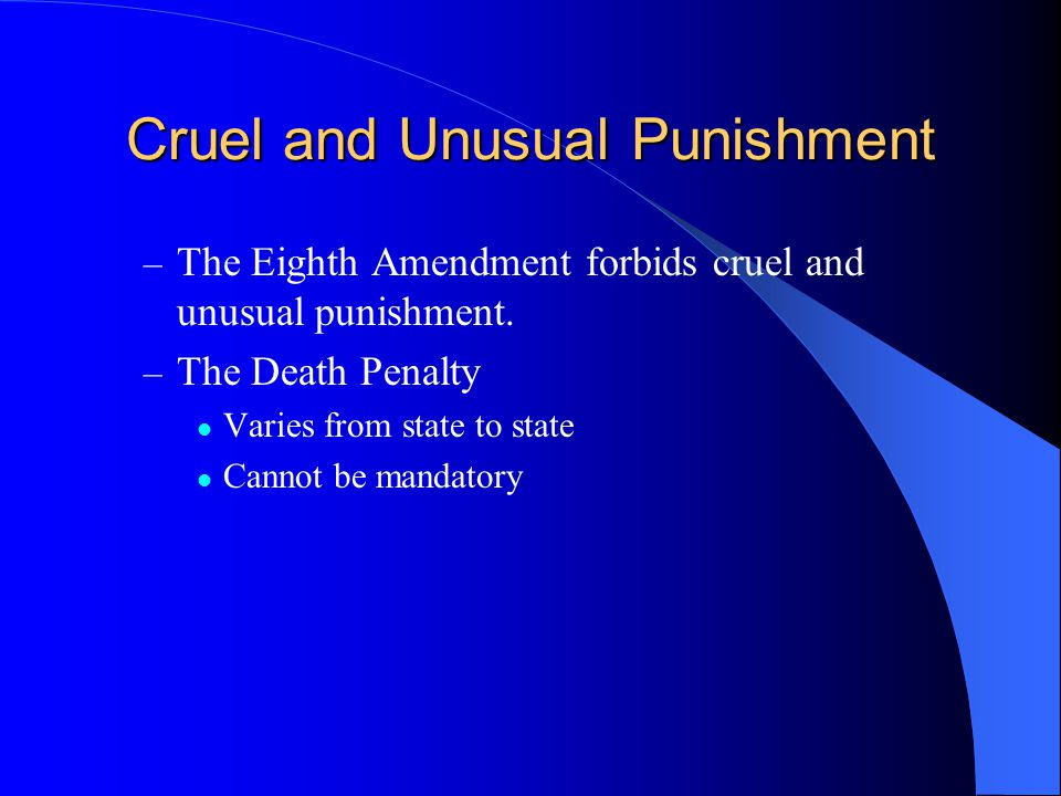 Cruel and Unusual Punishment – The Eighth Amendment forbids cruel and unusual punishment. – The Death Penalty Varies from state to state Cannot be man
