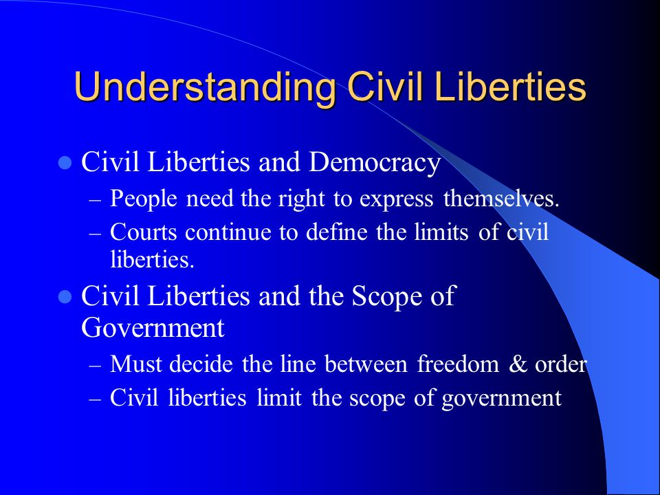 Understanding Civil Liberties Civil Liberties and Democracy – People need the right to express themselves. – Courts continue to define the limits of c