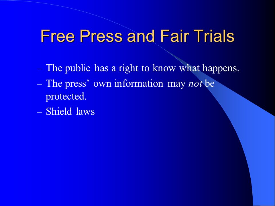 Free Press and Fair Trials – The public has a right to know what happens. – The press' own information may not be protected. – Shield laws