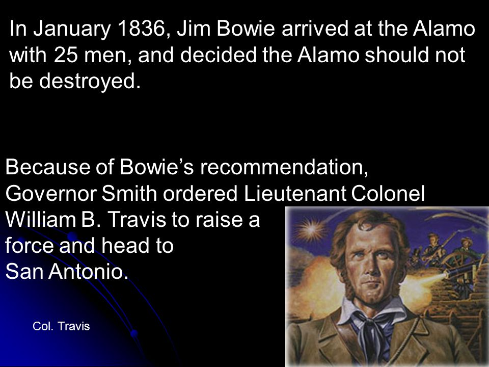 In January 1836, Jim Bowie arrived at the Alamo with 25 men, and decided the Alamo should not be destroyed.