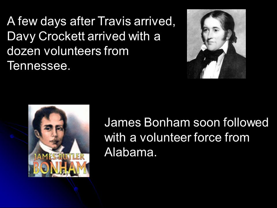 A few days after Travis arrived, Davy Crockett arrived with a dozen volunteers from Tennessee.