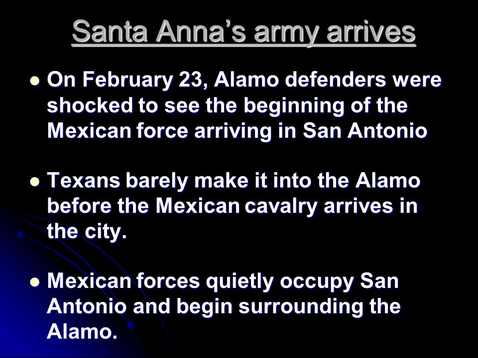 Santa Anna's army arrives On February 23, Alamo defenders were shocked to see the beginning of the Mexican force arriving in San Antonio On February 23, Alamo defenders were shocked to see the beginning of the Mexican force arriving in San Antonio Texans barely make it into the Alamo before the Mexican cavalry arrives in the city.