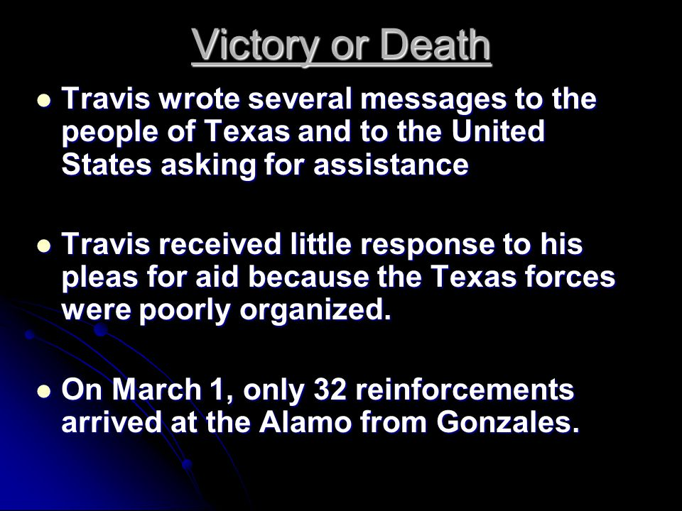 Victory or Death Travis wrote several messages to the people of Texas and to the United States asking for assistance Travis wrote several messages to the people of Texas and to the United States asking for assistance Travis received little response to his pleas for aid because the Texas forces were poorly organized.
