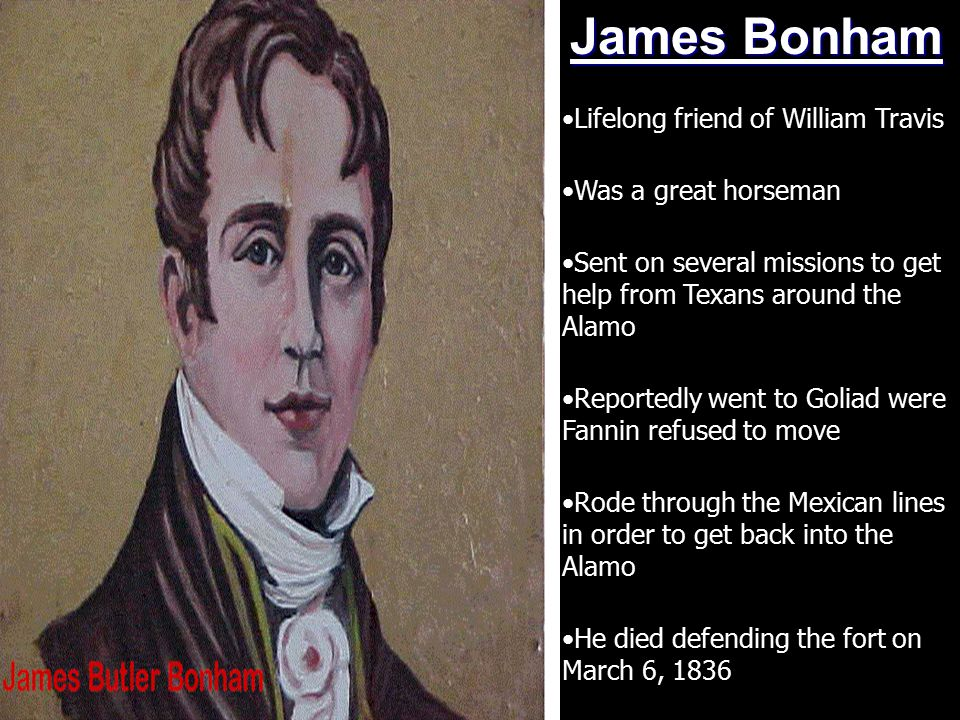 James Bonham Lifelong friend of William Travis Was a great horseman Sent on several missions to get help from Texans around the Alamo Reportedly went to Goliad were Fannin refused to move Rode through the Mexican lines in order to get back into the Alamo He died defending the fort on March 6, 1836