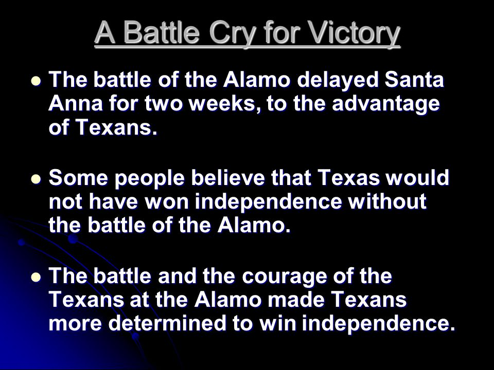 A Battle Cry for Victory The battle of the Alamo delayed Santa Anna for two weeks, to the advantage of Texans.