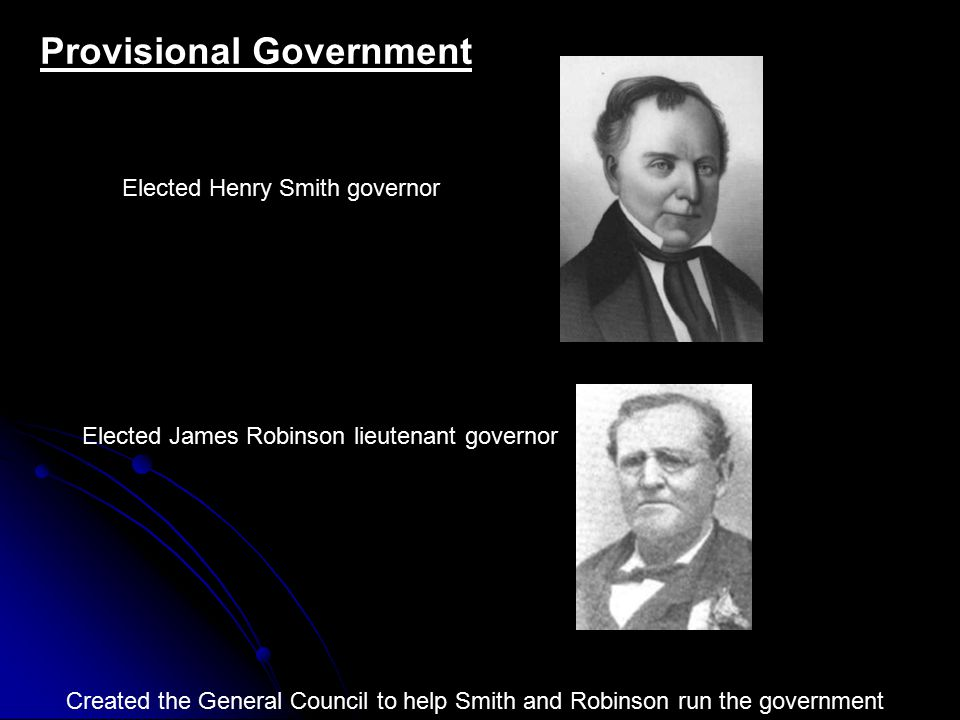 Provisional Government Created the General Council to help Smith and Robinson run the government Elected Henry Smith governor Elected James Robinson lieutenant governor
