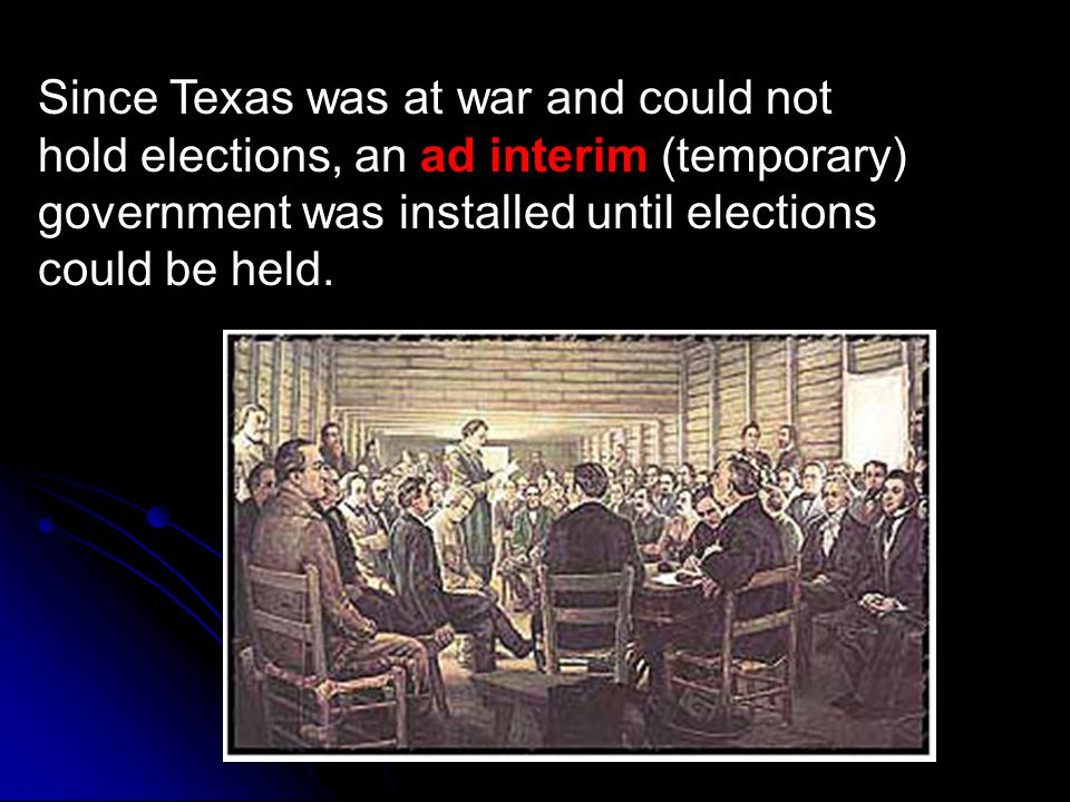 Since Texas was at war and could not hold elections, an ad interim (temporary) government was installed until elections could be held.