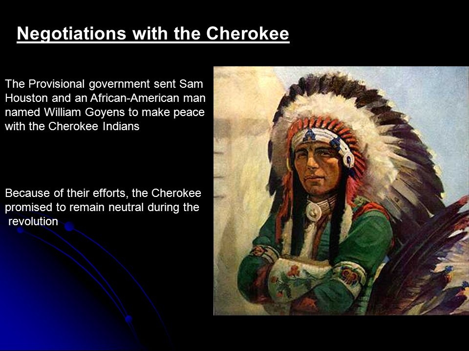 Negotiations with the Cherokee The Provisional government sent Sam Houston and an African-American man named William Goyens to make peace with the Cherokee Indians Because of their efforts, the Cherokee promised to remain neutral during the revolution