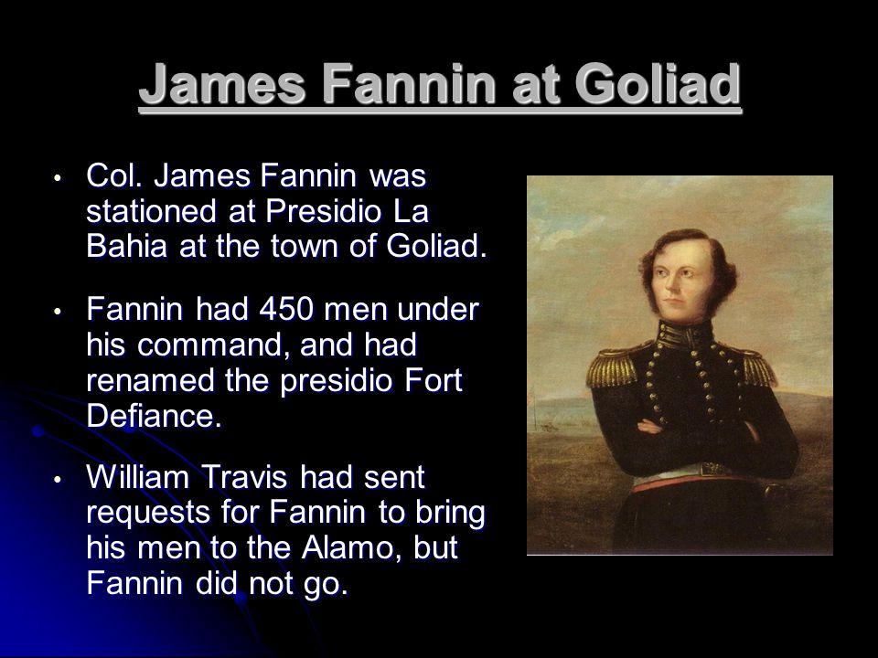 James Fannin at Goliad Col. James Fannin was stationed at Presidio La Bahia at the town of Goliad.