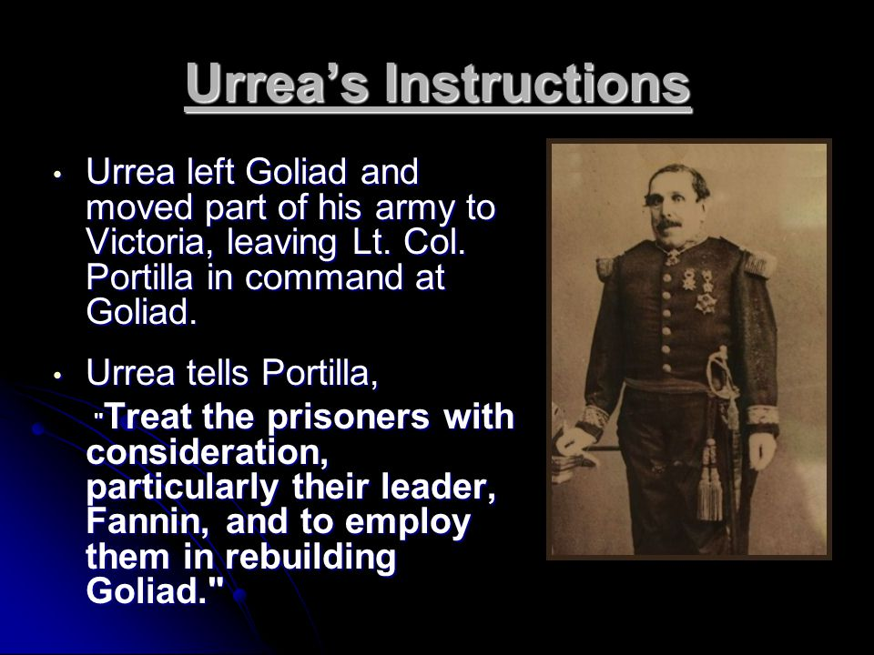 Urrea's Instructions Urrea left Goliad and moved part of his army to Victoria, leaving Lt.