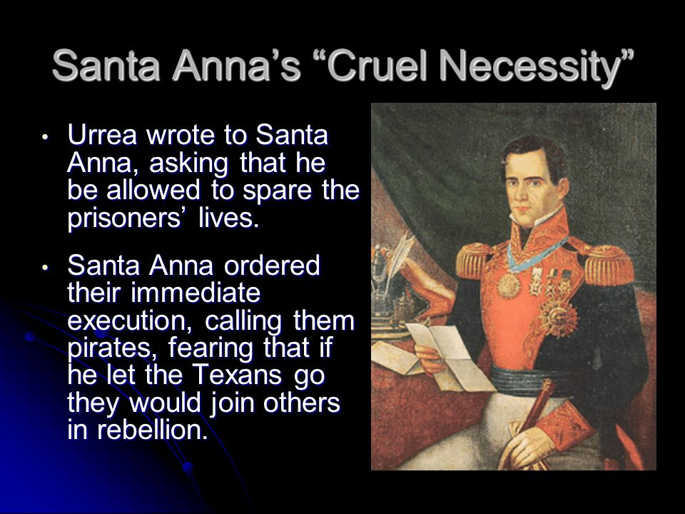 Santa Anna's Cruel Necessity Urrea wrote to Santa Anna, asking that he be allowed to spare the prisoners' lives.