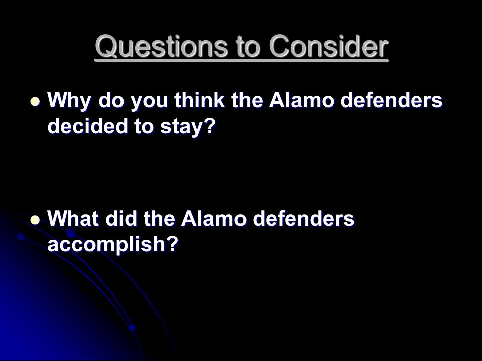 Questions to Consider Why do you think the Alamo defenders decided to stay.